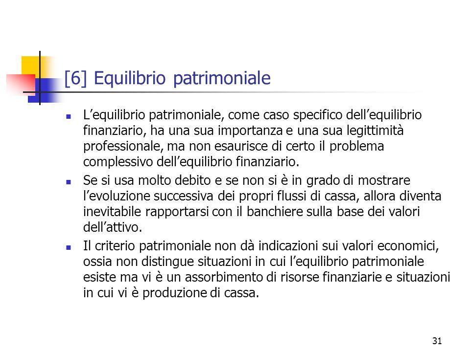 31 [6] Equilibrio patrimoniale L'equilibrio patrimoniale, come caso specifico dell'equilibrio finanziario, ha una sua importanza e una sua legittimità professionale, ma non esaurisce di certo il problema complessivo dell'equilibrio finanziario.