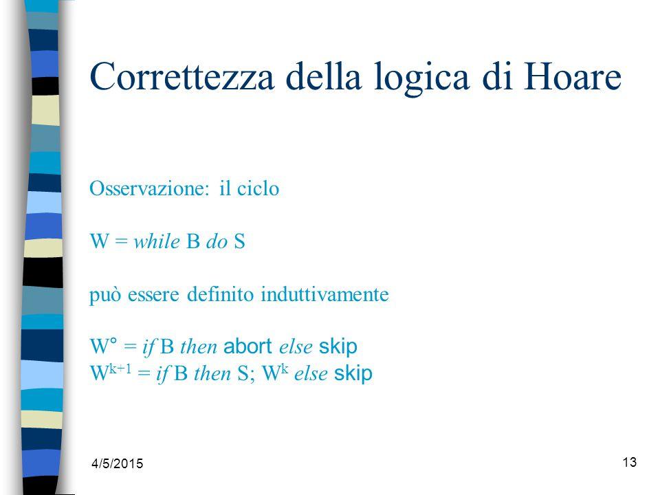 4/5/2015 13 Correttezza della logica di Hoare Osservazione: il ciclo W = while B do S può essere definito induttivamente W° = if B then abort else skip W k+1 = if B then S; W k else skip