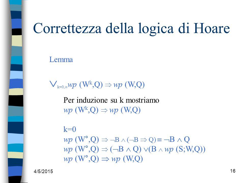 4/5/2015 16 Correttezza della logica di Hoare Lemma  k=0,∞ wp (W k,Q)  wp (W,Q) Per induzione su k mostriamo wp (W k,Q)  wp (W,Q) k=0 wp (W°,Q)   B  (  B  Q)   B  Q wp (W°,Q)  (  B  Q)  (B  wp (S;W,Q)) wp (W°,Q)  wp (W,Q)