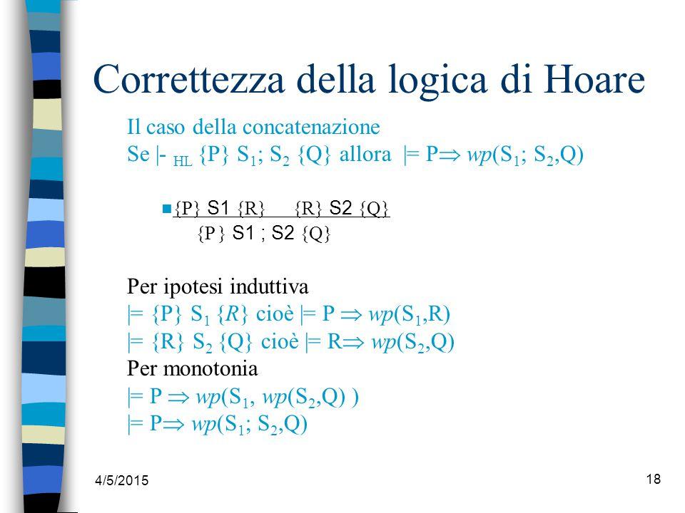 4/5/2015 18 Correttezza della logica di Hoare Il caso della concatenazione Se |- HL {P} S 1 ; S 2 {Q} allora |= P  wp(S 1 ; S 2,Q) {P} S1 {R} {R} S2 {Q} {P } S1 ; S2 {Q} Per ipotesi induttiva |= {P} S 1 {R} cioè |= P  wp(S 1,R) |= {R} S 2 {Q} cioè |= R  wp(S 2,Q) Per monotonia |= P  wp(S 1, wp(S 2,Q) ) |= P  wp(S 1 ; S 2,Q)