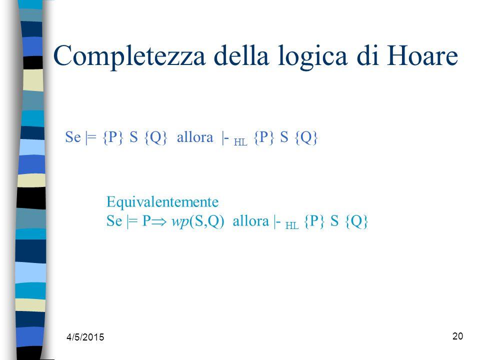4/5/2015 20 Completezza della logica di Hoare Se |= {P} S {Q} allora |- HL {P} S {Q} Equivalentemente Se |= P  wp(S,Q) allora |- HL {P} S {Q}