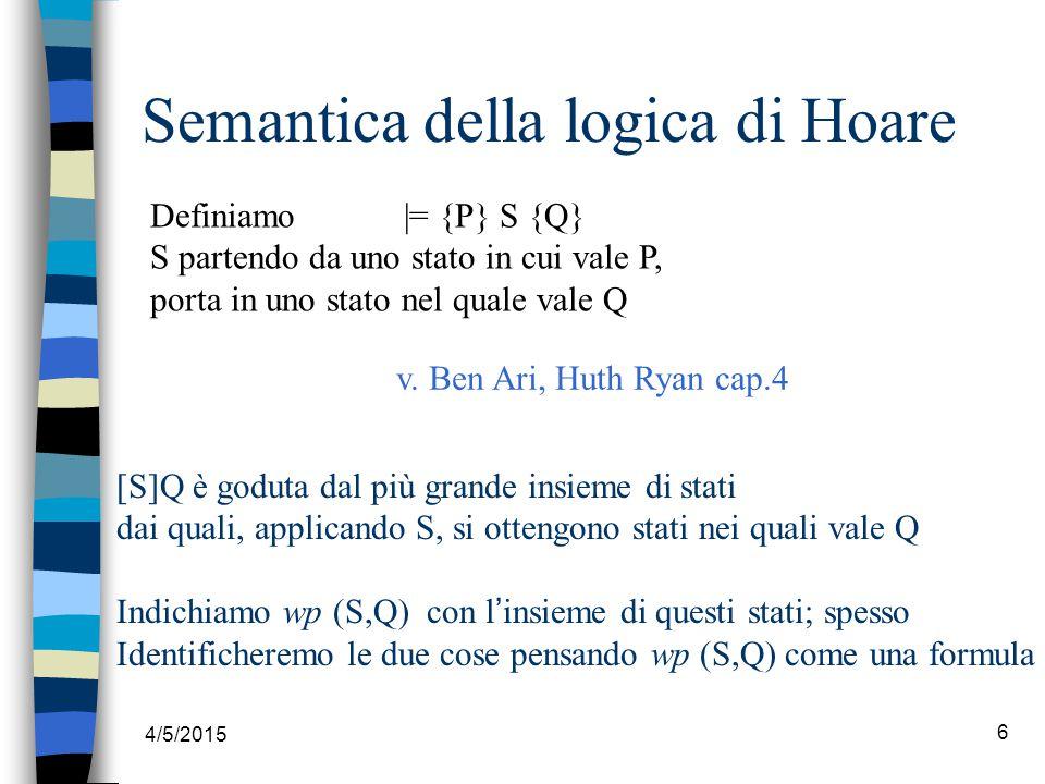 4/5/2015 6 Semantica della logica di Hoare [S]Q è goduta dal più grande insieme di stati dai quali, applicando S, si ottengono stati nei quali vale Q Indichiamo wp (S,Q) con l ' insieme di questi stati; spesso Identificheremo le due cose pensando wp (S,Q) come una formula Definiamo |= {P} S {Q} S partendo da uno stato in cui vale P, porta in uno stato nel quale vale Q v.