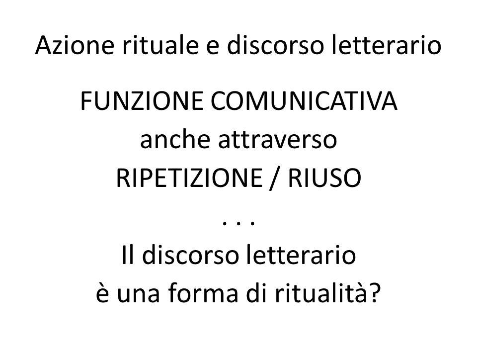 Azione rituale e discorso letterario FUNZIONE COMUNICATIVA anche attraverso RIPETIZIONE / RIUSO... Il discorso letterario è una forma di ritualità?