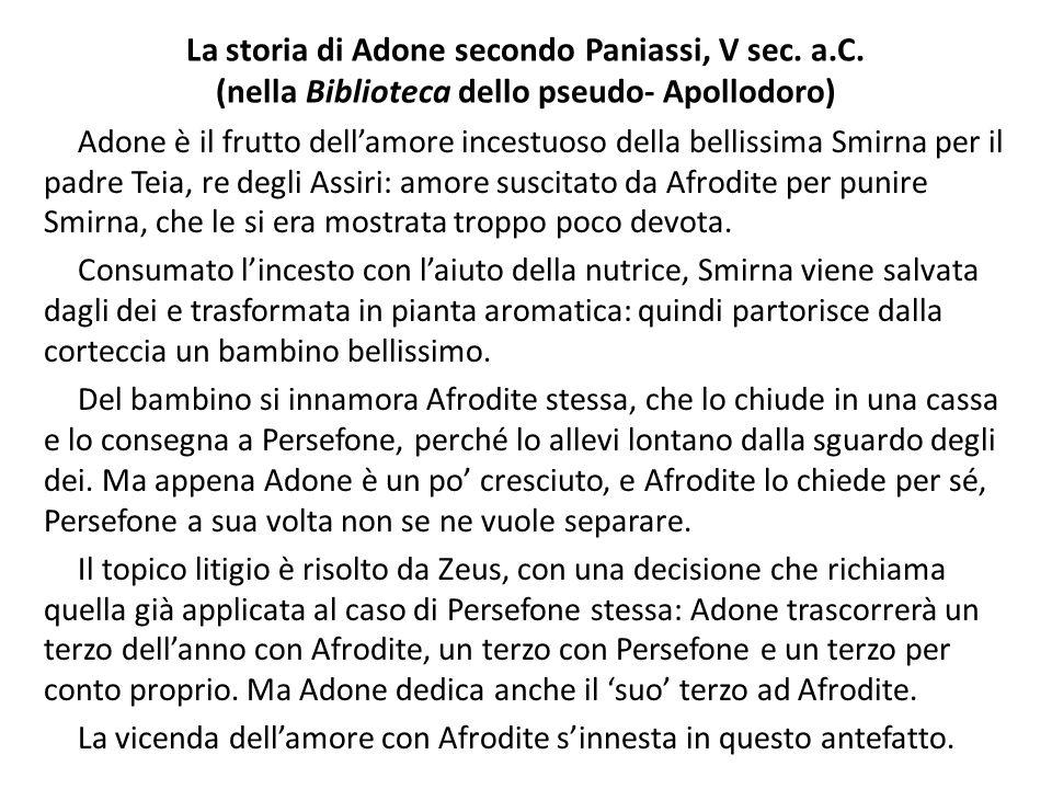 La storia di Adone secondo Paniassi, V sec. a.C. (nella Biblioteca dello pseudo- Apollodoro) Adone è il frutto dell'amore incestuoso della bellissima