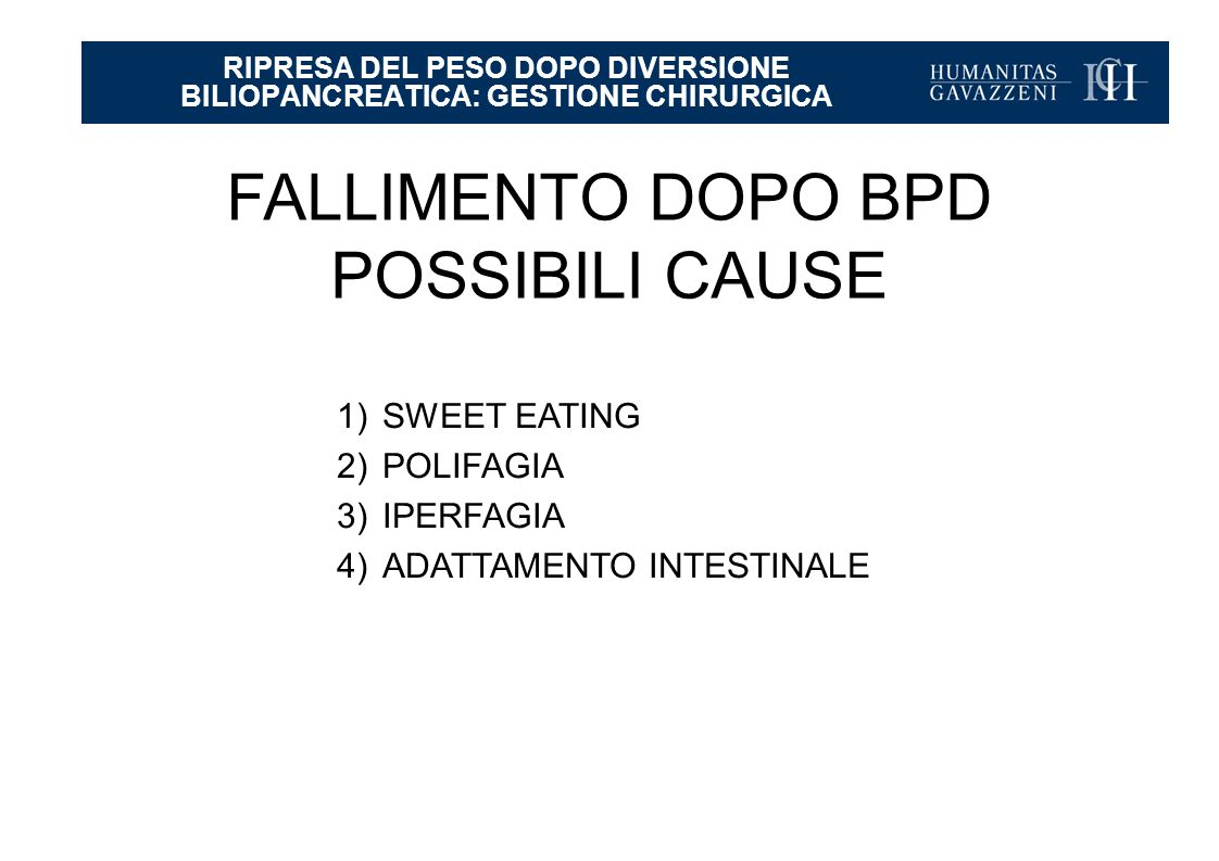 RIPRESA DEL PESO DOPO DIVERSIONE BILIOPANCREATICA: GESTIONE CHIRURGICA FALLIMENTO DOPO BPD POSSIBILI CAUSE 1)SWEET EATING 2)POLIFAGIA 3)IPERFAGIA 4)ADATTAMENTO INTESTINALE