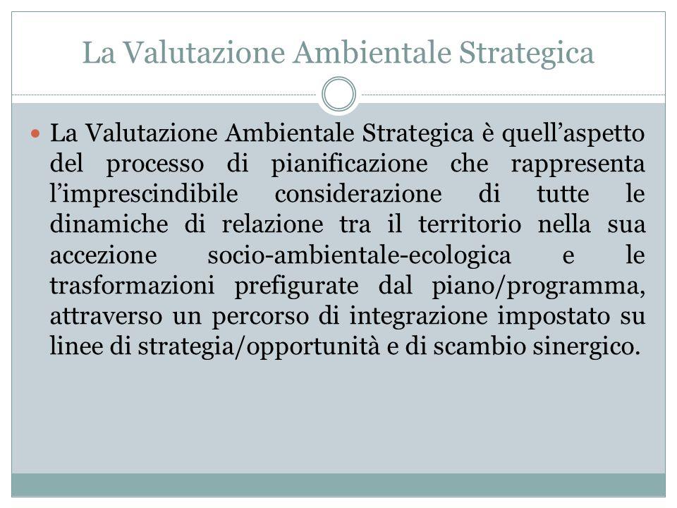 La Valutazione Ambientale Strategica La Valutazione Ambientale Strategica è quell'aspetto del processo di pianificazione che rappresenta l'imprescindibile considerazione di tutte le dinamiche di relazione tra il territorio nella sua accezione socio-ambientale-ecologica e le trasformazioni prefigurate dal piano/programma, attraverso un percorso di integrazione impostato su linee di strategia/opportunità e di scambio sinergico.