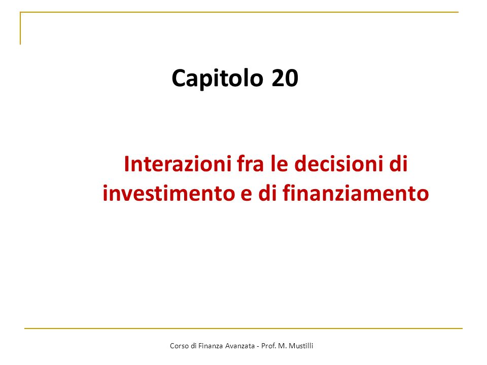 Capitolo 20 Interazioni fra le decisioni di investimento e di finanziamento Corso di Finanza Avanzata - Prof. M. Mustilli