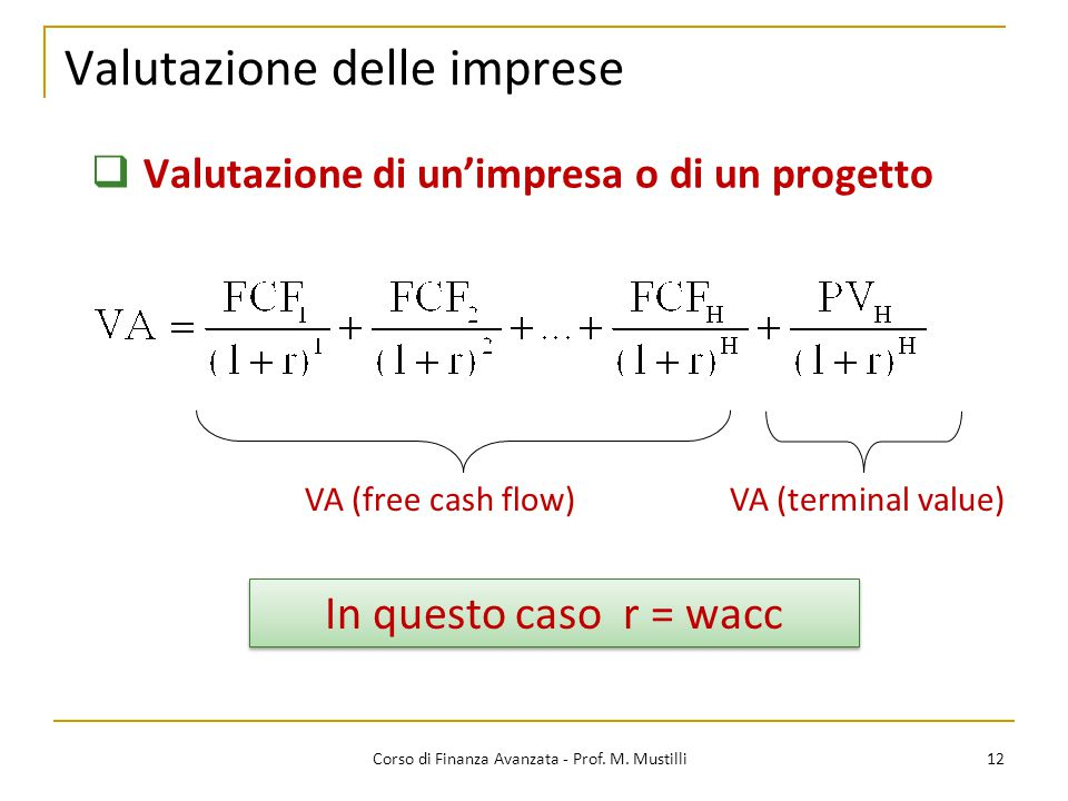 Valutazione delle imprese 12 Corso di Finanza Avanzata - Prof. M. Mustilli  Valutazione di un'impresa o di un progetto VA (free cash flow)VA (termina
