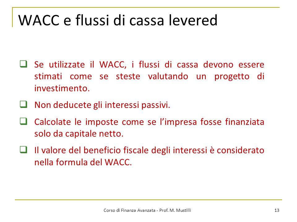 WACC e flussi di cassa levered 13 Corso di Finanza Avanzata - Prof. M. Mustilli  Se utilizzate il WACC, i flussi di cassa devono essere stimati come