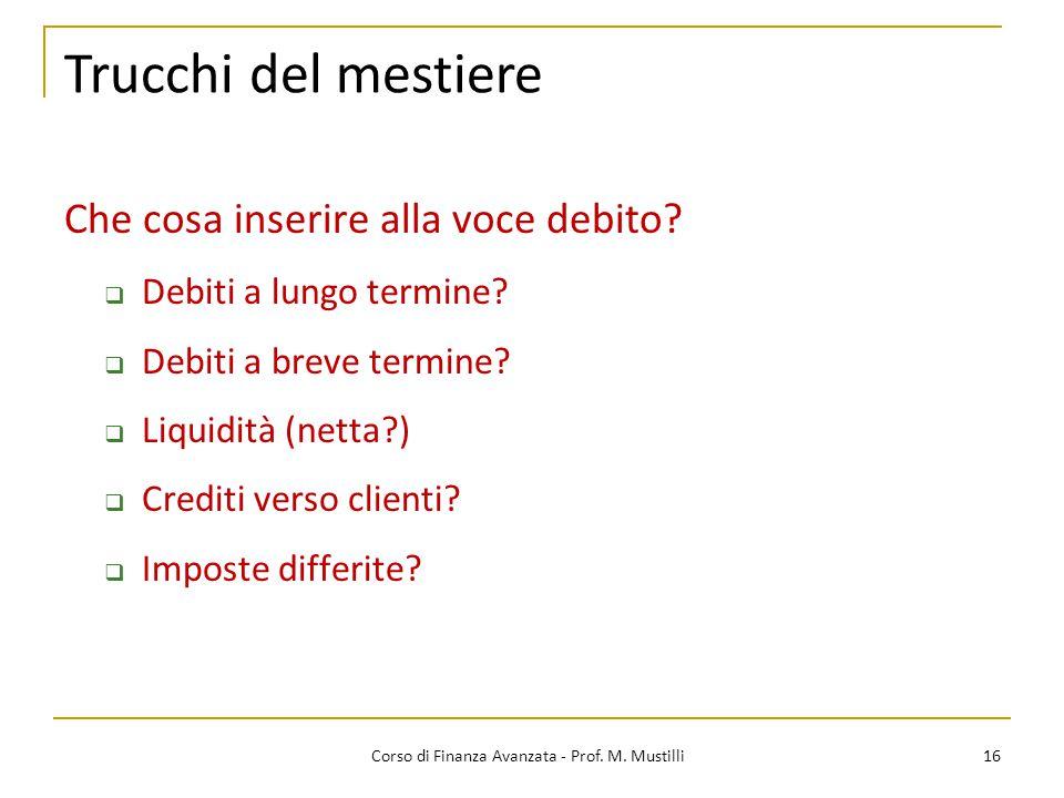16 Corso di Finanza Avanzata - Prof. M. Mustilli Trucchi del mestiere Che cosa inserire alla voce debito?  Debiti a lungo termine?  Debiti a breve t