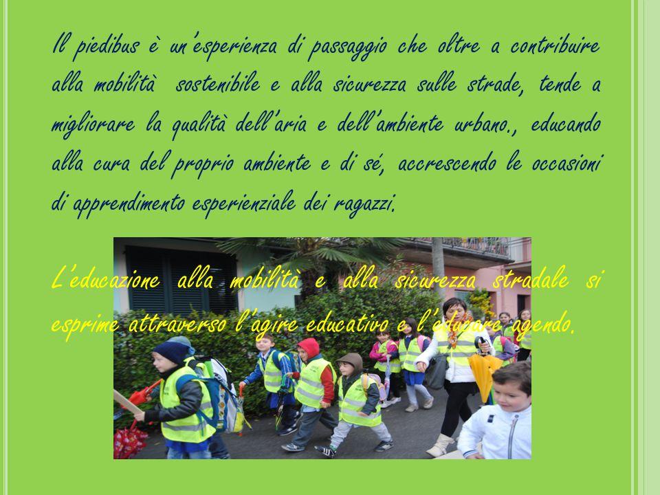 Il piedibus è un'esperienza di passaggio che oltre a contribuire alla mobilità sostenibile e alla sicurezza sulle strade, tende a migliorare la qualità dell'aria e dell'ambiente urbano., educando alla cura del proprio ambiente e di sé, accrescendo le occasioni di apprendimento esperienziale dei ragazzi.