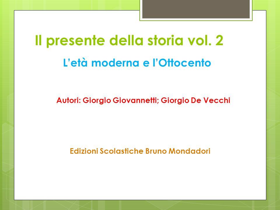Il presente della storia vol. 2 Autori: Giorgio Giovannetti; Giorgio De Vecchi L'età moderna e l'Ottocento Edizioni Scolastiche Bruno Mondadori