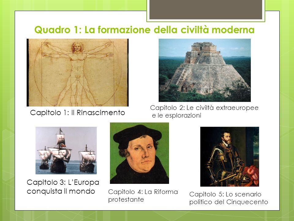 Quadro 1: La formazione della civiltà moderna Capitolo 1: Il Rinascimento Capitolo 2: Le civiltà extraeuropee e le esplorazioni Capitolo 3: L'Europa c