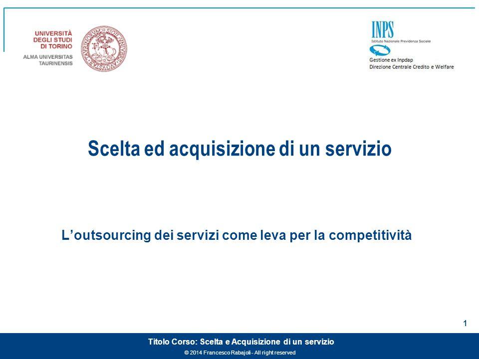 © 2014 Francesco Rabajoli - All right reserved 1 Titolo Corso: Scelta e Acquisizione di un servizio Scelta ed acquisizione di un servizio L'outsourcing dei servizi come leva per la competitività