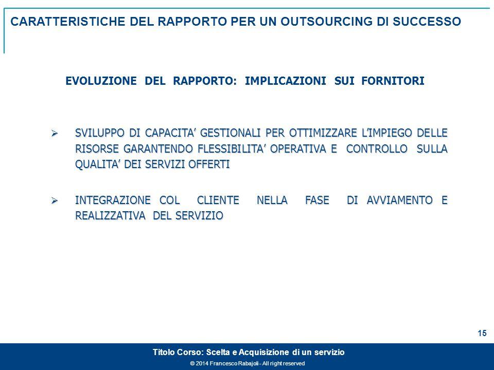 © 2014 Francesco Rabajoli - All right reserved 15 Titolo Corso: Scelta e Acquisizione di un servizio  SVILUPPO DI CAPACITA' GESTIONALI PER OTTIMIZZARE L'IMPIEGO DELLE RISORSE GARANTENDO FLESSIBILITA' OPERATIVA E CONTROLLO SULLA QUALITA' DEI SERVIZI OFFERTI  INTEGRAZIONE COL CLIENTE NELLA FASE DI AVVIAMENTO E REALIZZATIVA DEL SERVIZIO EVOLUZIONE DEL RAPPORTO: IMPLICAZIONI SUI FORNITORI CARATTERISTICHE DEL RAPPORTO PER UN OUTSOURCING DI SUCCESSO