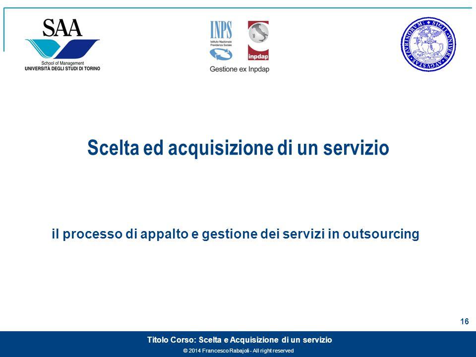 © 2014 Francesco Rabajoli - All right reserved 16 Titolo Corso: Scelta e Acquisizione di un servizio il processo di appalto e gestione dei servizi in outsourcing Scelta ed acquisizione di un servizio