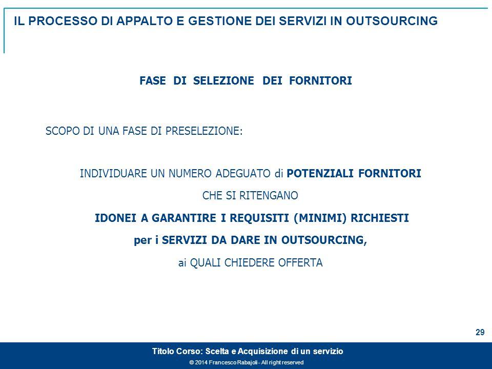 © 2014 Francesco Rabajoli - All right reserved 29 Titolo Corso: Scelta e Acquisizione di un servizio SCOPO DI UNA FASE DI PRESELEZIONE: INDIVIDUARE UN NUMERO ADEGUATO di POTENZIALI FORNITORI CHE SI RITENGANO IDONEI A GARANTIRE I REQUISITI (MINIMI) RICHIESTI per i SERVIZI DA DARE IN OUTSOURCING, ai QUALI CHIEDERE OFFERTA FASE DI SELEZIONE DEI FORNITORI IL PROCESSO DI APPALTO E GESTIONE DEI SERVIZI IN OUTSOURCING