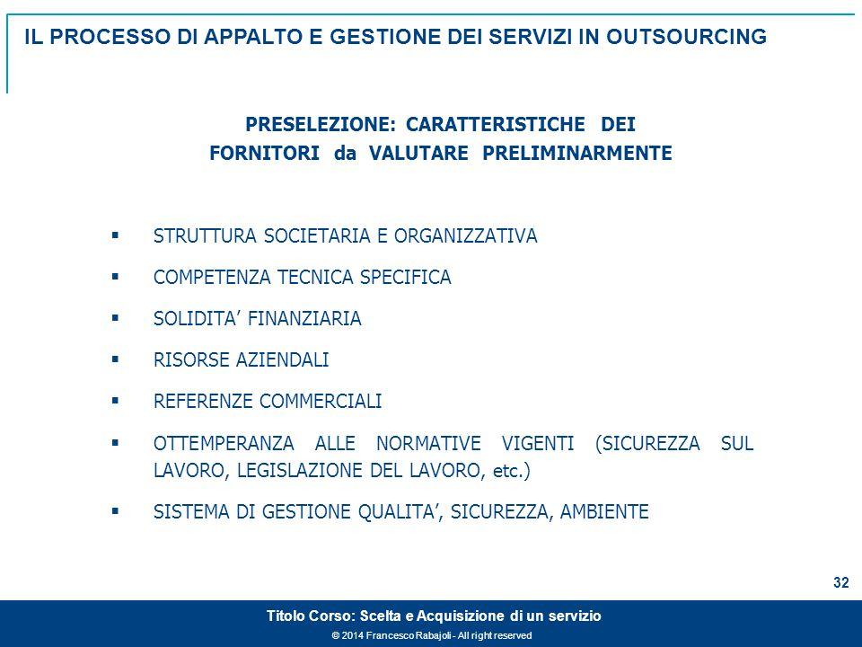 © 2014 Francesco Rabajoli - All right reserved 32 Titolo Corso: Scelta e Acquisizione di un servizio  STRUTTURA SOCIETARIA E ORGANIZZATIVA  COMPETENZA TECNICA SPECIFICA  SOLIDITA' FINANZIARIA  RISORSE AZIENDALI  REFERENZE COMMERCIALI  OTTEMPERANZA ALLE NORMATIVE VIGENTI (SICUREZZA SUL LAVORO, LEGISLAZIONE DEL LAVORO, etc.)  SISTEMA DI GESTIONE QUALITA', SICUREZZA, AMBIENTE PRESELEZIONE: CARATTERISTICHE DEI FORNITORI da VALUTARE PRELIMINARMENTE IL PROCESSO DI APPALTO E GESTIONE DEI SERVIZI IN OUTSOURCING