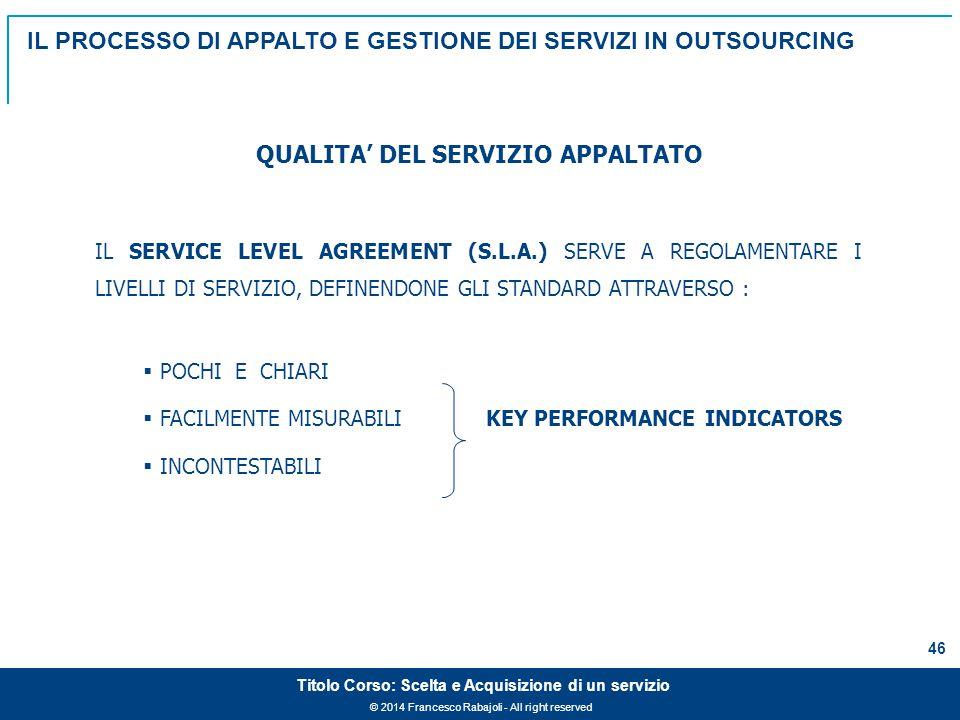 © 2014 Francesco Rabajoli - All right reserved 46 Titolo Corso: Scelta e Acquisizione di un servizio IL SERVICE LEVEL AGREEMENT (S.L.A.) SERVE A REGOLAMENTARE I LIVELLI DI SERVIZIO, DEFINENDONE GLI STANDARD ATTRAVERSO :  POCHI E CHIARI  FACILMENTE MISURABILI KEY PERFORMANCE INDICATORS  INCONTESTABILI QUALITA' DEL SERVIZIO APPALTATO IL PROCESSO DI APPALTO E GESTIONE DEI SERVIZI IN OUTSOURCING