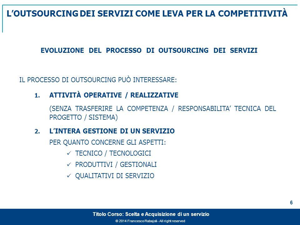 © 2014 Francesco Rabajoli - All right reserved 6 Titolo Corso: Scelta e Acquisizione di un servizio IL PROCESSO DI OUTSOURCING PUÒ INTERESSARE: 1.