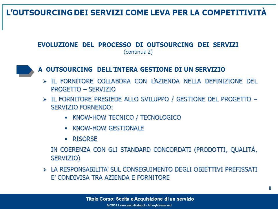 © 2014 Francesco Rabajoli - All right reserved 8 Titolo Corso: Scelta e Acquisizione di un servizio A OUTSOURCING DELL'INTERA GESTIONE DI UN SERVIZIO  IL FORNITORE COLLABORA CON L'AZIENDA NELLA DEFINIZIONE DEL PROGETTO – SERVIZIO  IL FORNITORE PRESIEDE ALLO SVILUPPO / GESTIONE DEL PROGETTO – SERVIZIO FORNENDO:  KNOW-HOW TECNICO / TECNOLOGICO  KNOW-HOW GESTIONALE  RISORSE IN COERENZA CON GLI STANDARD CONCORDATI (PRODOTTI, QUALITÀ, SERVIZIO)  LA RESPONSABILITA' SUL CONSEGUIMENTO DEGLI OBIETTIVI PREFISSATI E' CONDIVISA TRA AZIENDA E FORNITORE EVOLUZIONE DEL PROCESSO DI OUTSOURCING DEI SERVIZI (continua 2) L'OUTSOURCING DEI SERVIZI COME LEVA PER LA COMPETITIVITÀ