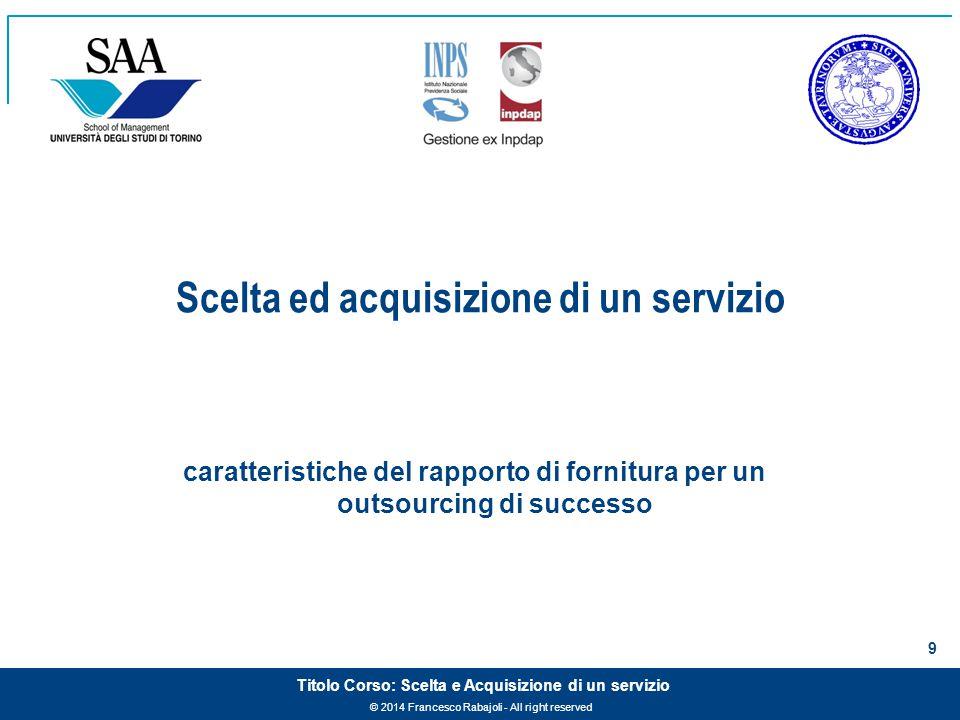 © 2014 Francesco Rabajoli - All right reserved 9 Titolo Corso: Scelta e Acquisizione di un servizio caratteristiche del rapporto di fornitura per un outsourcing di successo Scelta ed acquisizione di un servizio