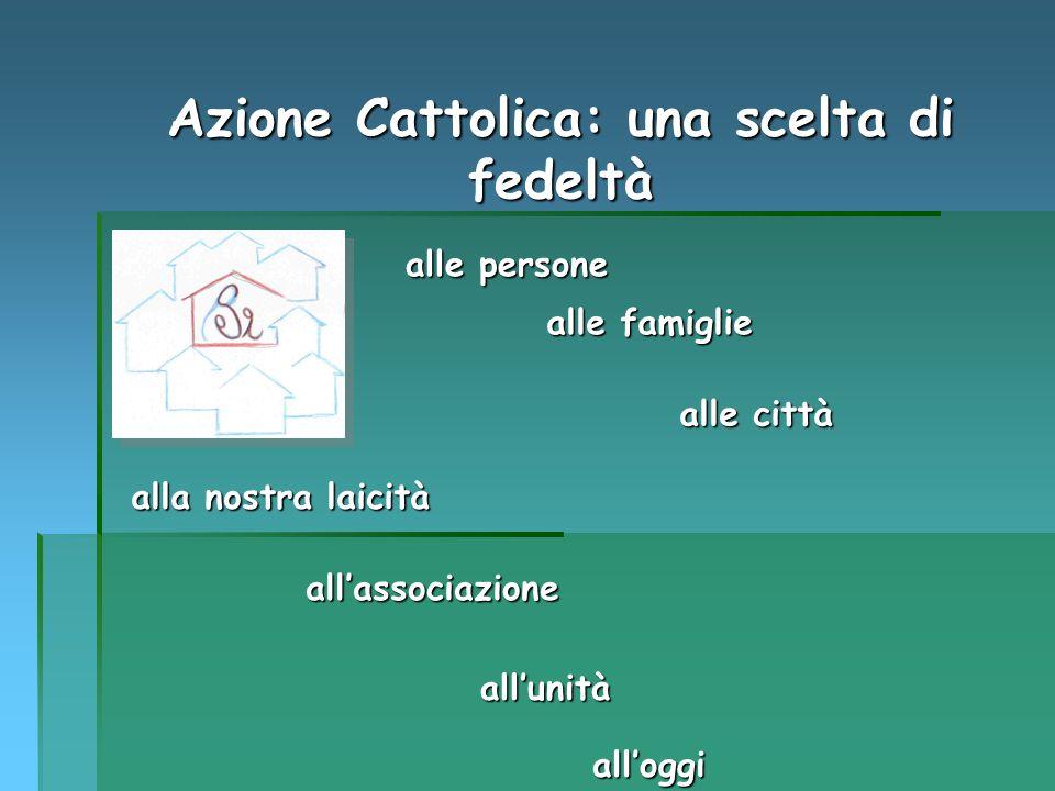 Azione Cattolica: una scelta di fedeltà all'associazione alle famiglie alla nostra laicità alle persone alle città all'unità all'oggi