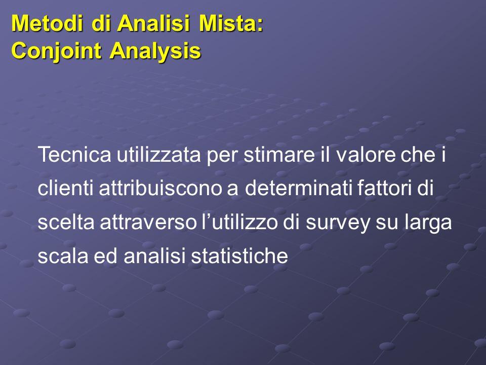 Metodi di Analisi Mista: Conjoint Analysis Tecnica utilizzata per stimare il valore che i clienti attribuiscono a determinati fattori di scelta attraverso l'utilizzo di survey su larga scala ed analisi statistiche