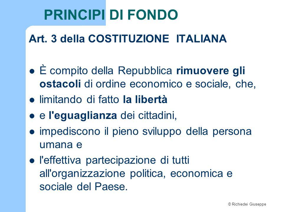 © Richiedei Giuseppe PRINCIPI DI FONDO Art. 3 della COSTITUZIONE ITALIANA È compito della Repubblica rimuovere gli ostacoli di ordine economico e soci