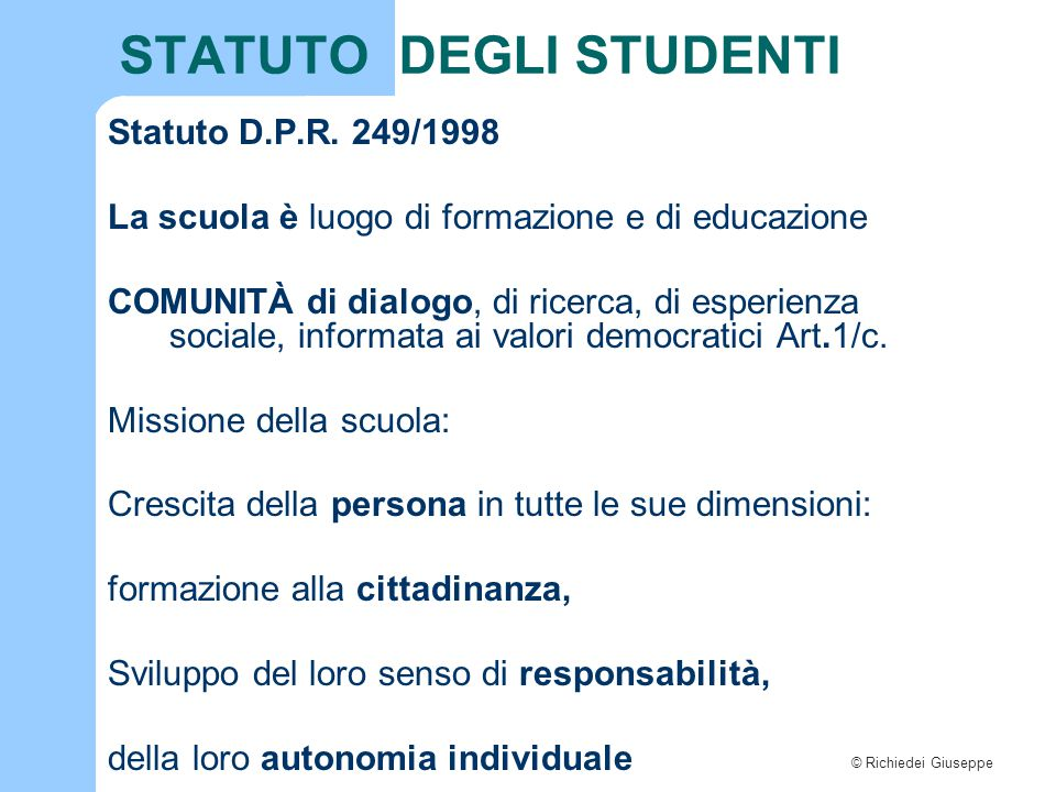 © Richiedei Giuseppe STATUTO DEGLI STUDENTI Statuto D.P.R. 249/1998 La scuola è luogo di formazione e di educazione COMUNITÀ di dialogo, di ricerca, d