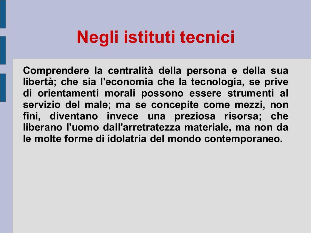 Negli istituti tecnici Comprendere la centralità della persona e della sua libertà; che sia l'economia che la tecnologia, se prive di orientamenti mor