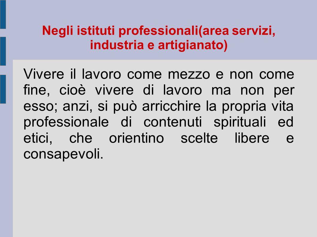 Negli istituti professionali(area servizi, industria e artigianato) Vivere il lavoro come mezzo e non come fine, cioè vivere di lavoro ma non per esso