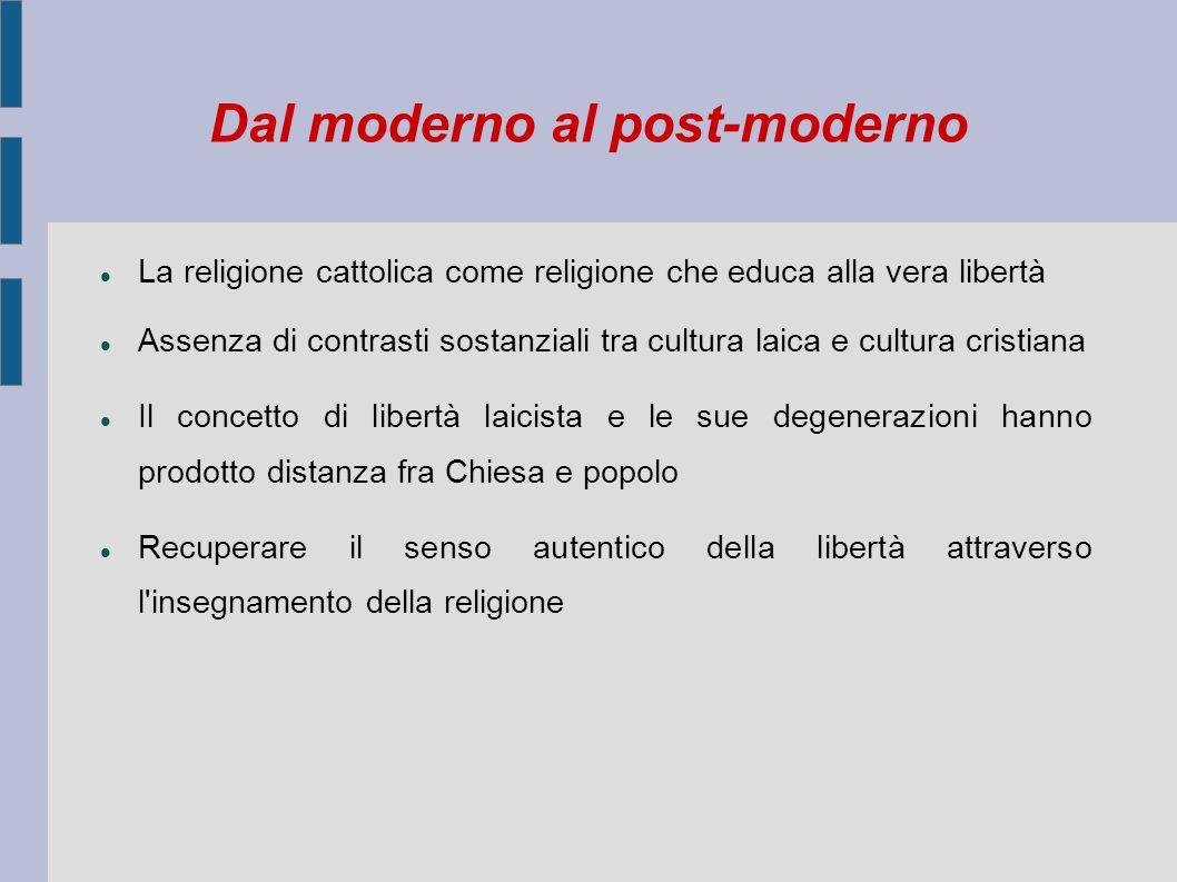 Dal moderno al post-moderno La religione cattolica come religione che educa alla vera libertà Assenza di contrasti sostanziali tra cultura laica e cul