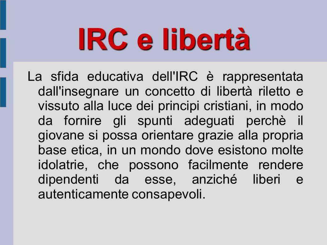 IRC e libertà La sfida educativa dell'IRC è rappresentata dall'insegnare un concetto di libertà riletto e vissuto alla luce dei principi cristiani, in