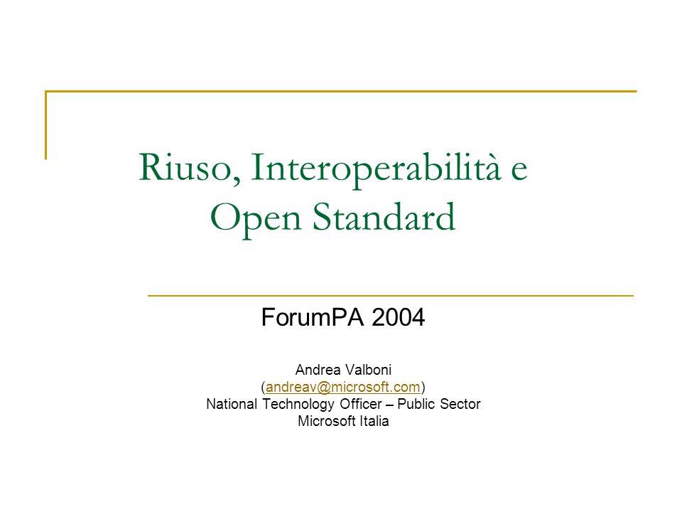 Riuso, Interoperabilità e Open Standard ForumPA 2004 Andrea Valboni (andreav@microsoft.com)andreav@microsoft.com National Technology Officer – Public Sector Microsoft Italia