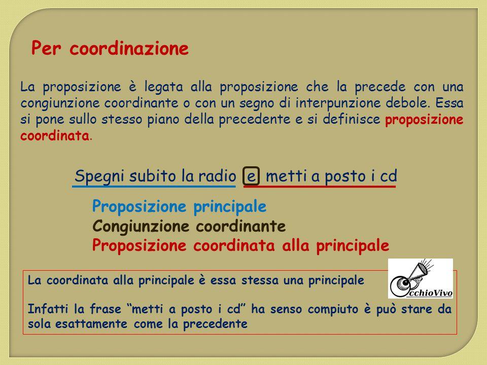 Per coordinazione La proposizione è legata alla proposizione che la precede con una congiunzione coordinante o con un segno di interpunzione debole. E