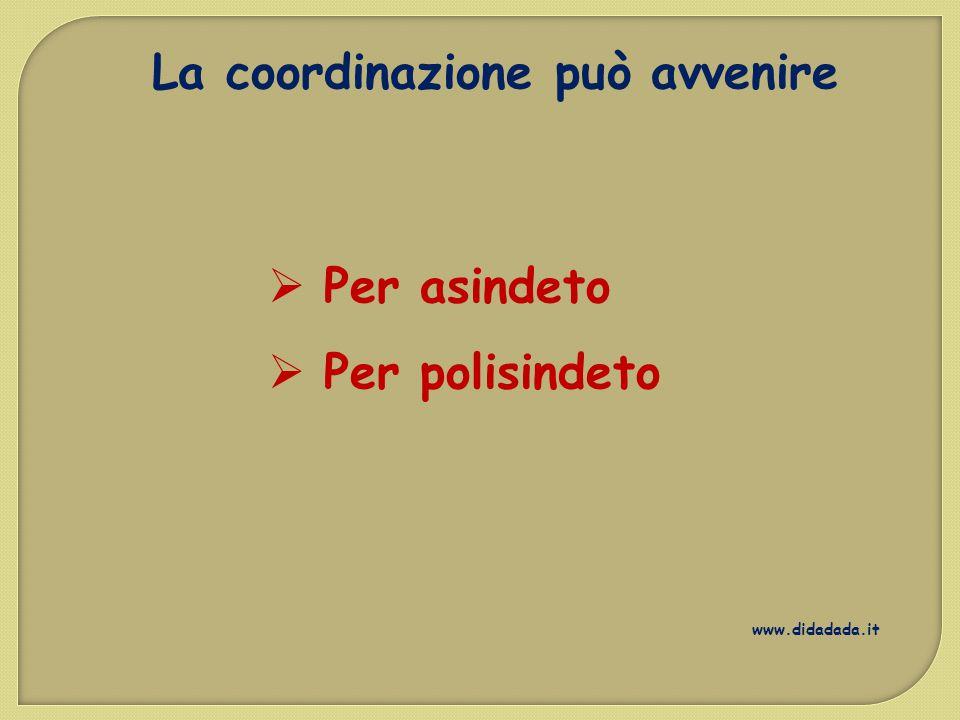 La coordinazione può avvenire  Per asindeto  Per polisindeto www.didadada.it