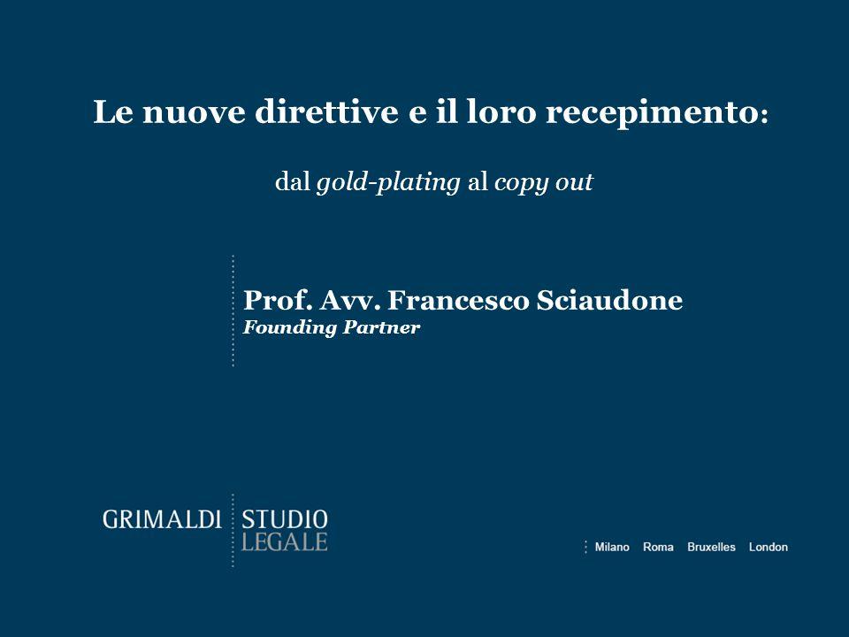 Le nuove direttive e il loro recepimento : dal gold-plating al copy out Prof. Avv. Francesco Sciaudone Founding Partner
