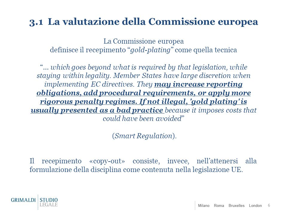 3.2 Le tecniche di recepimento negli altri Stati Membri: alcuni esempi 7 UK copy-out Transposition Guidance: How to implement European Directives effectively , HM Government (2013) Irlanda copy-out The costs of Gold-plating and the transposition of EU Directives in the context of the overall regulatory framework (2011) Germania one-to-one transposition (ie.