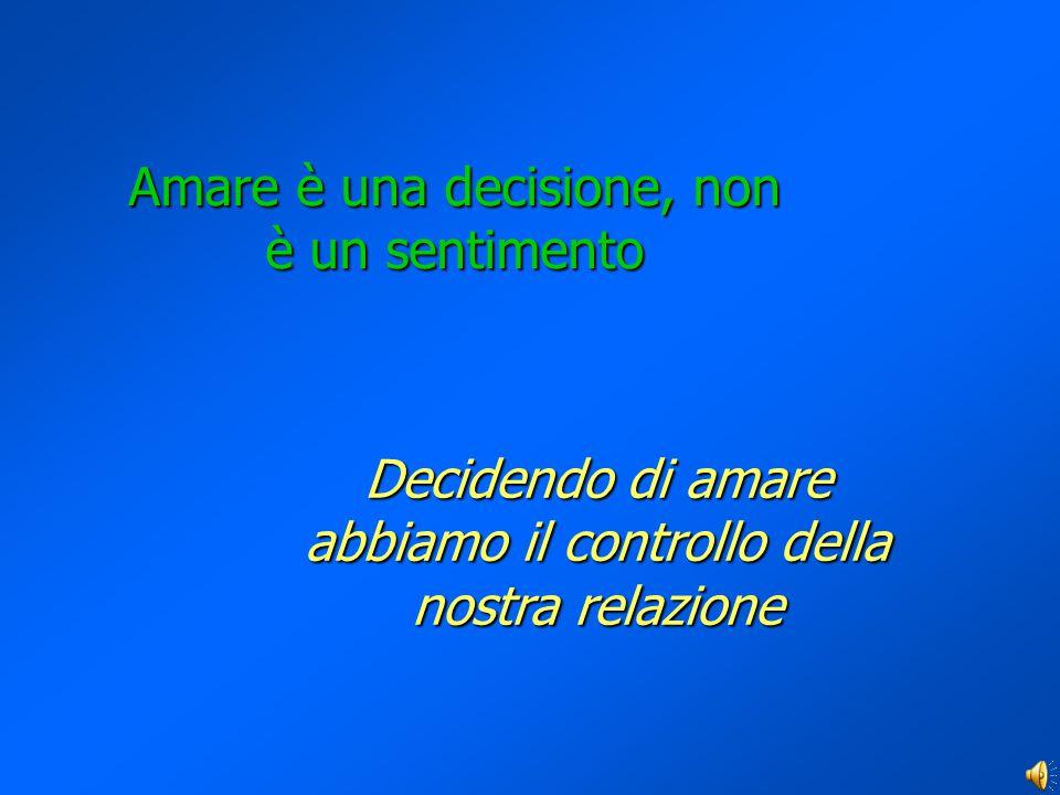 Amare è una decisione, non è un sentimento Decidendo di amare abbiamo il controllo della nostra relazione