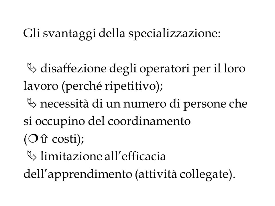 Gli svantaggi della specializzazione:  disaffezione degli operatori per il loro lavoro (perché ripetitivo);  necessità di un numero di persone che si occupino del coordinamento (  costi);  limitazione all'efficacia dell'apprendimento (attività collegate).