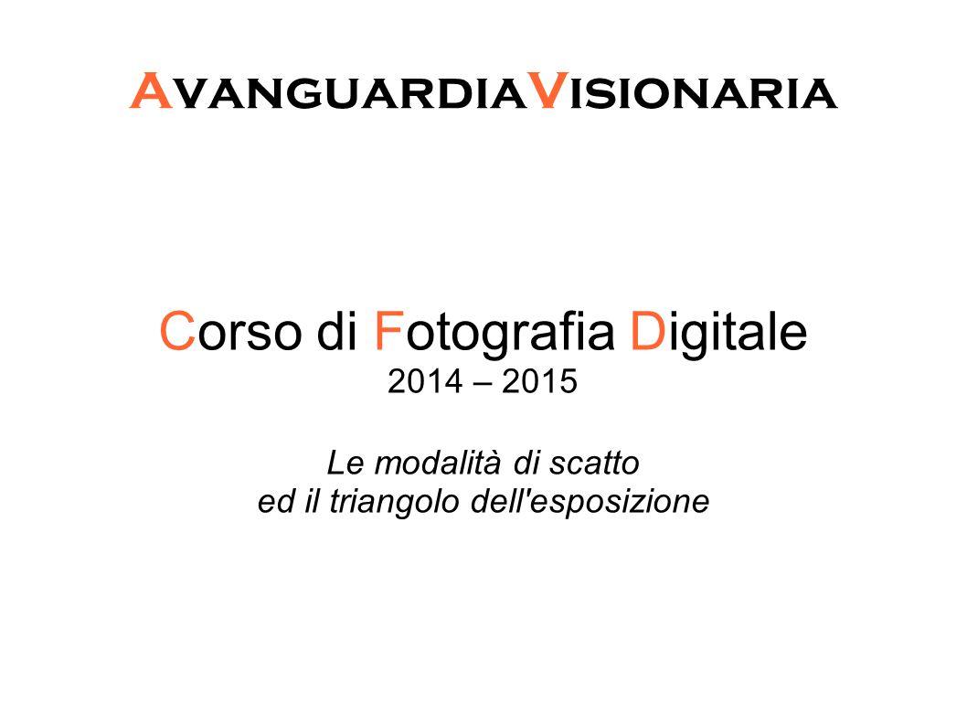 AvanguardiaVisionaria Corso di Fotografia Digitale 2014 – 2015 Le modalità di scatto ed il triangolo dell'esposizione