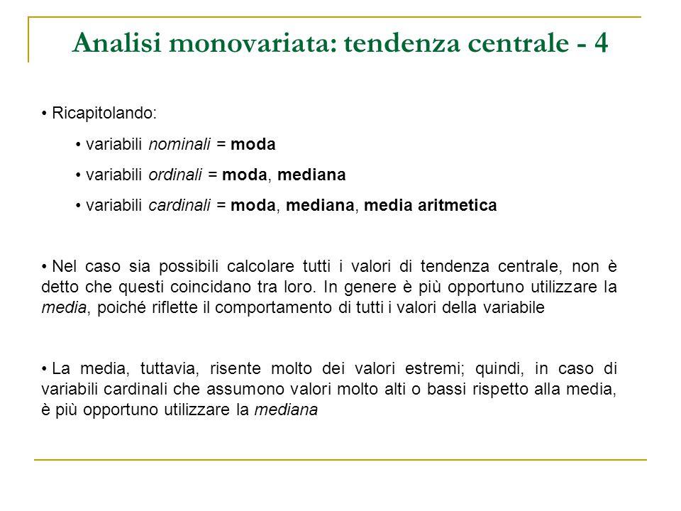 Analisi monovariata: tendenza centrale - 4 Ricapitolando: variabili nominali = moda variabili ordinali = moda, mediana variabili cardinali = moda, med