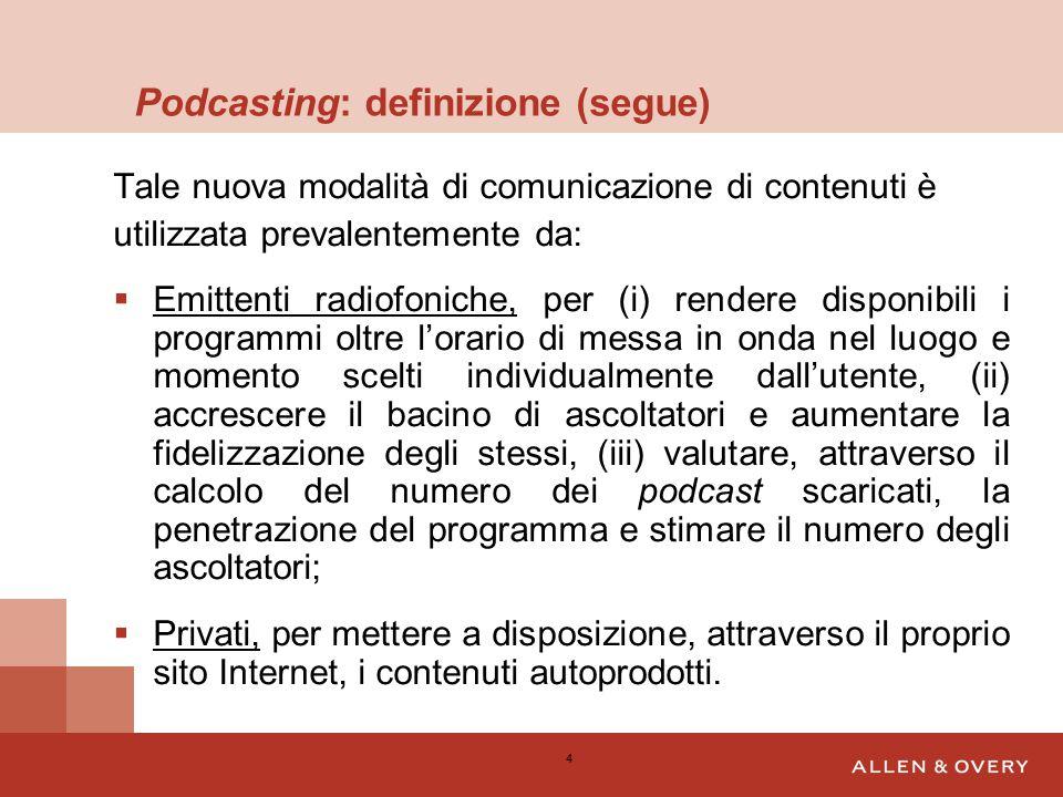 Podcasting: definizione (segue) Tale nuova modalità di comunicazione di contenuti è utilizzata prevalentemente da:  Emittenti radiofoniche, per (i) rendere disponibili i programmi oltre l'orario di messa in onda nel luogo e momento scelti individualmente dall'utente, (ii) accrescere il bacino di ascoltatori e aumentare la fidelizzazione degli stessi, (iii) valutare, attraverso il calcolo del numero dei podcast scaricati, la penetrazione del programma e stimare il numero degli ascoltatori;  Privati, per mettere a disposizione, attraverso il proprio sito Internet, i contenuti autoprodotti.