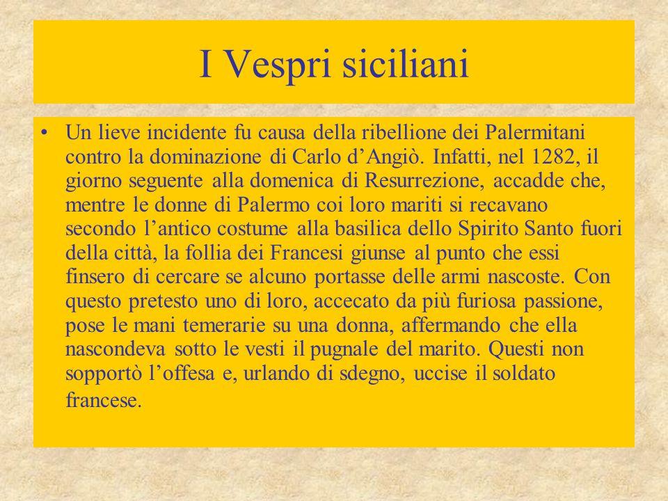 I Vespri siciliani Un lieve incidente fu causa della ribellione dei Palermitani contro la dominazione di Carlo d'Angiò.