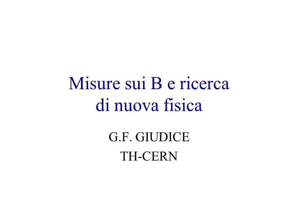 Misure sui B e ricerca di nuova fisica G.F. GIUDICE TH-CERN