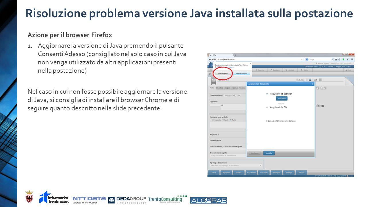 Risoluzione problema versione Java installata sulla postazione Azione per il browser Firefox 1.Aggiornare la versione di Java premendo il pulsante Consenti Adesso (consigliato nel solo caso in cui Java non venga utilizzato da altri applicazioni presenti nella postazione) Nel caso in cui non fosse possibile aggiornare la versione di Java, si consiglia di installare il browser Chrome e di seguire quanto descritto nella slide precedente.