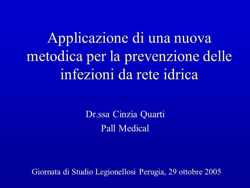 Applicazione di una nuova metodica per la prevenzione delle infezioni da rete idrica Dr.ssa Cinzia Quarti Pall Medical Giornata di Studio Legionellosi Perugia, 29 ottobre 2005