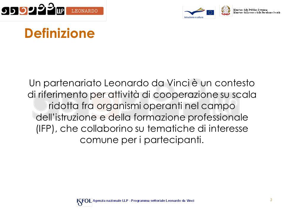3 Definizione Un partenariato Leonardo da Vinci è un contesto di riferimento per attività di cooperazione su scala ridotta fra organismi operanti nel campo dell'istruzione e della formazione professionale (IFP), che collaborino su tematiche di interesse comune per i partecipanti.
