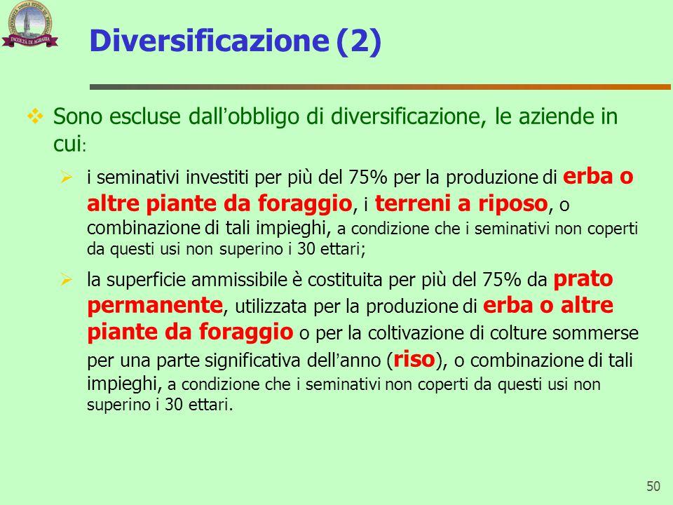 Diversificazione (2)  Sono escluse dall'obbligo di diversificazione, le aziende in cui :  i seminativi investiti per più del 75% per la produzione di erba o altre piante da foraggio, i terreni a riposo, o combinazione di tali impieghi, a condizione che i seminativi non coperti da questi usi non superino i 30 ettari;  la superficie ammissibile è costituita per più del 75% da prato permanente, utilizzata per la produzione di erba o altre piante da foraggio o per la coltivazione di colture sommerse per una parte significativa dell'anno ( riso ), o combinazione di tali impieghi, a condizione che i seminativi non coperti da questi usi non superino i 30 ettari.